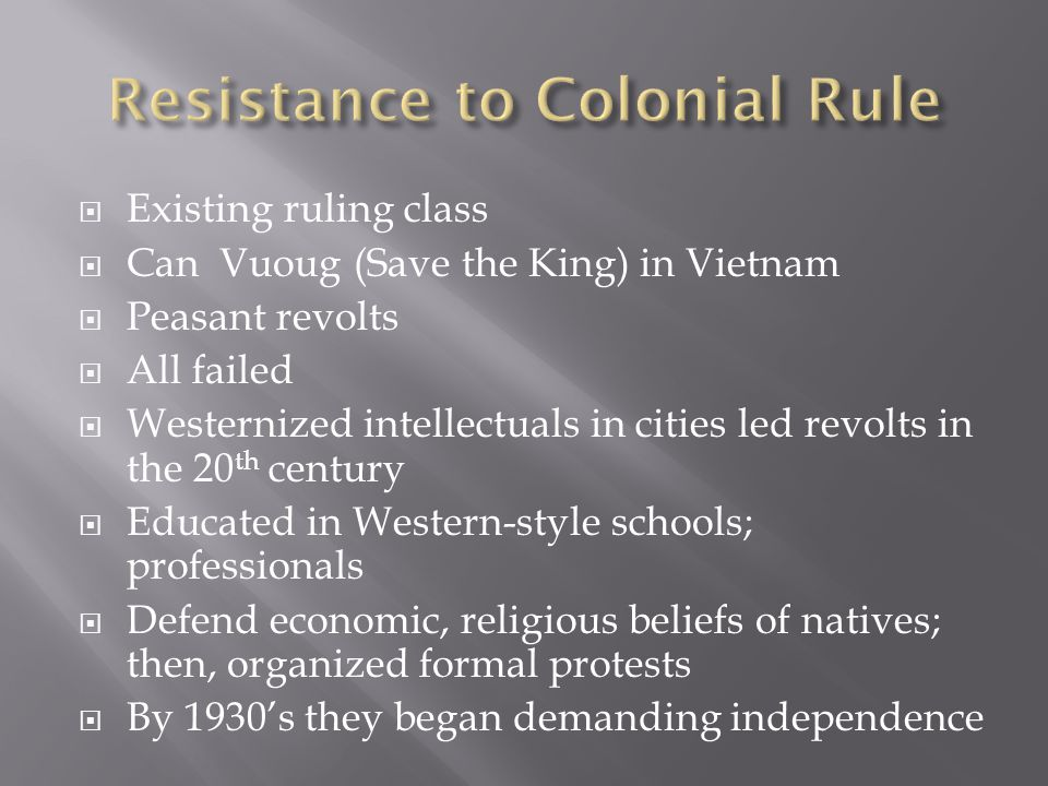  Existing ruling class  Can Vuoug (Save the King) in Vietnam  Peasant revolts  All failed  Westernized intellectuals in cities led revolts in the 20 th century  Educated in Western-style schools; professionals  Defend economic, religious beliefs of natives; then, organized formal protests  By 1930's they began demanding independence