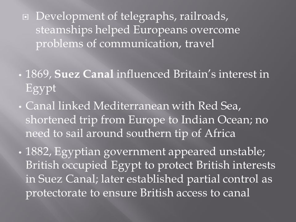  Development of telegraphs, railroads, steamships helped Europeans overcome problems of communication, travel 1869, Suez Canal influenced Britain's interest in Egypt Canal linked Mediterranean with Red Sea, shortened trip from Europe to Indian Ocean; no need to sail around southern tip of Africa 1882, Egyptian government appeared unstable; British occupied Egypt to protect British interests in Suez Canal; later established partial control as protectorate to ensure British access to canal