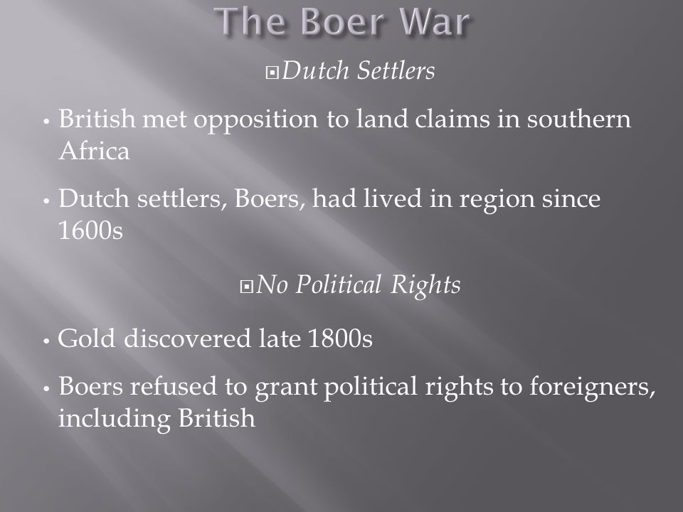  Dutch Settlers British met opposition to land claims in southern Africa Dutch settlers, Boers, had lived in region since 1600s  No Political Rights Gold discovered late 1800s Boers refused to grant political rights to foreigners, including British