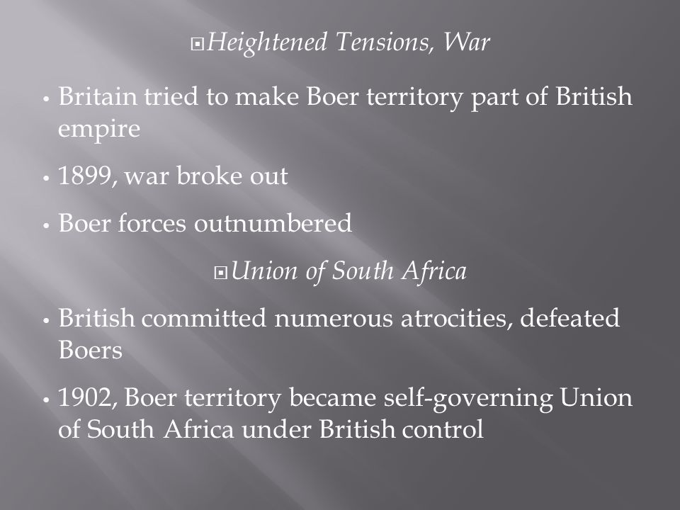  Heightened Tensions, War Britain tried to make Boer territory part of British empire 1899, war broke out Boer forces outnumbered  Union of South Africa British committed numerous atrocities, defeated Boers 1902, Boer territory became self-governing Union of South Africa under British control