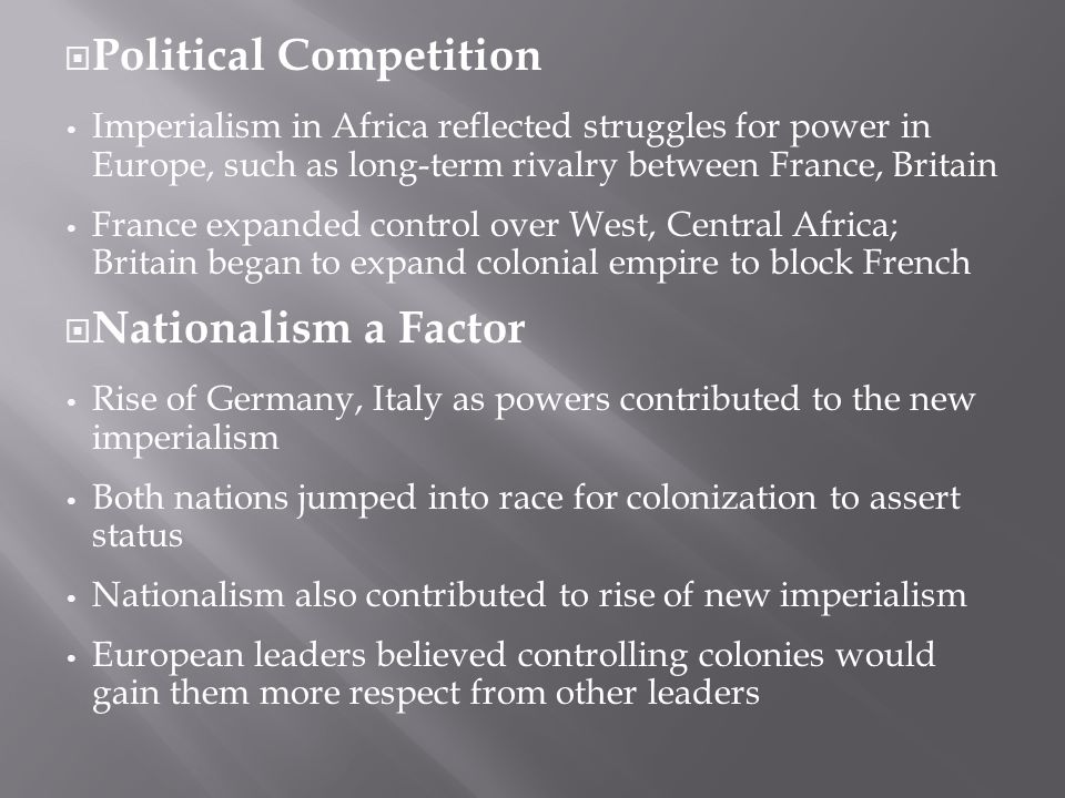  Political Competition Imperialism in Africa reflected struggles for power in Europe, such as long-term rivalry between France, Britain France expanded control over West, Central Africa; Britain began to expand colonial empire to block French  Nationalism a Factor Rise of Germany, Italy as powers contributed to the new imperialism Both nations jumped into race for colonization to assert status Nationalism also contributed to rise of new imperialism European leaders believed controlling colonies would gain them more respect from other leaders