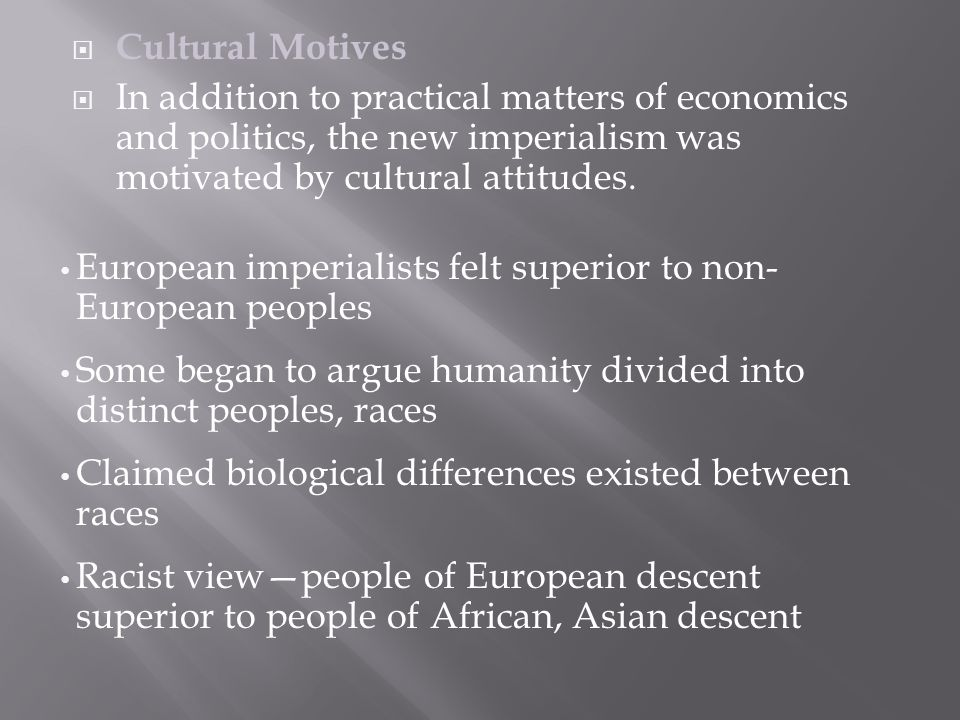  Cultural Motives  In addition to practical matters of economics and politics, the new imperialism was motivated by cultural attitudes.