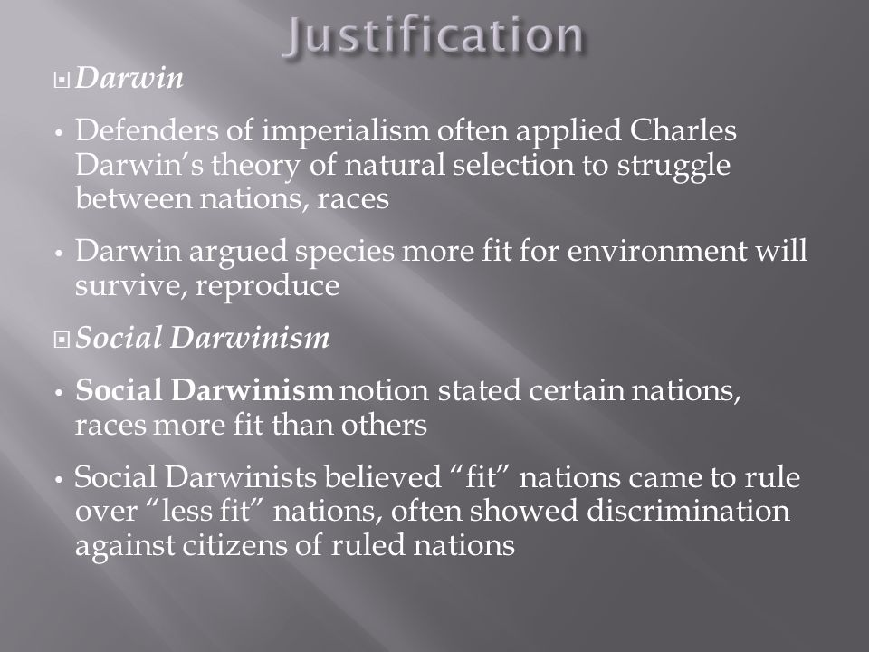  Darwin Defenders of imperialism often applied Charles Darwin's theory of natural selection to struggle between nations, races Darwin argued species more fit for environment will survive, reproduce  Social Darwinism Social Darwinism notion stated certain nations, races more fit than others Social Darwinists believed fit nations came to rule over less fit nations, often showed discrimination against citizens of ruled nations