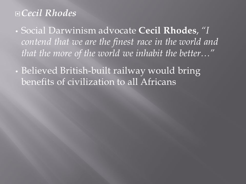  Cecil Rhodes Social Darwinism advocate Cecil Rhodes, I contend that we are the finest race in the world and that the more of the world we inhabit the better… Believed British-built railway would bring benefits of civilization to all Africans