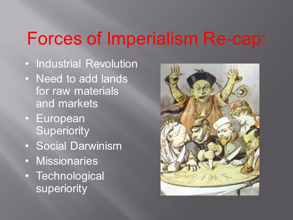 Forces of Imperialism Re-cap: Industrial Revolution Need to add lands for raw materials and markets European Superiority Social Darwinism Missionaries Technological superiority