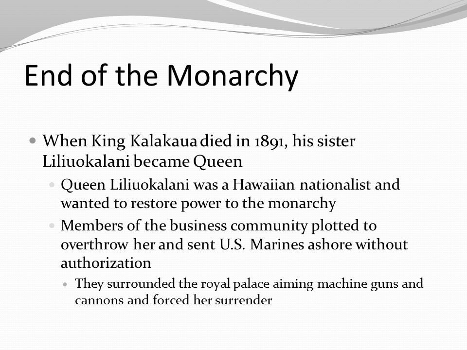 End of the Monarchy When King Kalakaua died in 1891, his sister Liliuokalani became Queen Queen Liliuokalani was a Hawaiian nationalist and wanted to