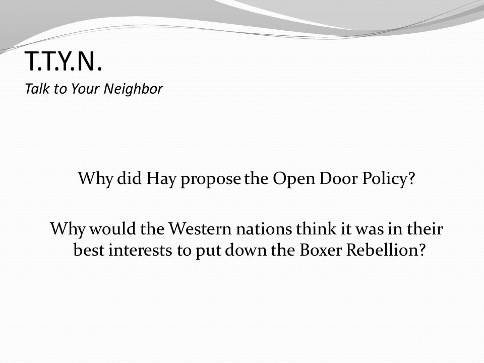 T.T.Y.N. Talk to Your Neighbor Why did Hay propose the Open Door Policy? Why would the Western nations think it was in their best interests to put dow
