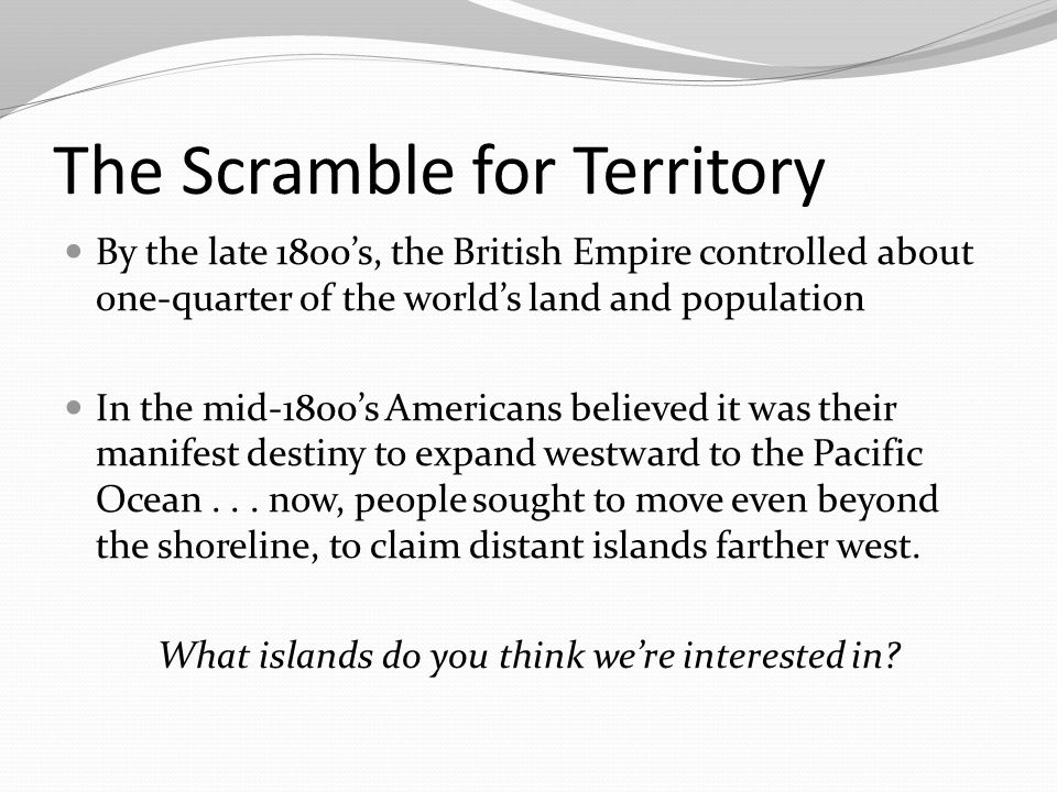 The Scramble for Territory By the late 1800's, the British Empire controlled about one-quarter of the world's land and population In the mid-1800's Am