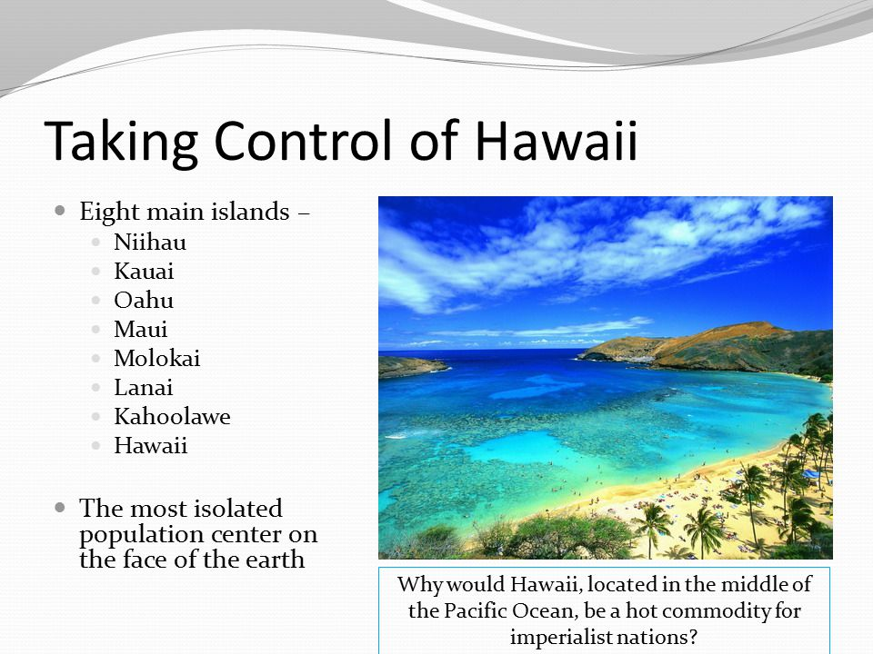 Taking Control of Hawaii Eight main islands – Niihau Kauai Oahu Maui Molokai Lanai Kahoolawe Hawaii The most isolated population center on the face of