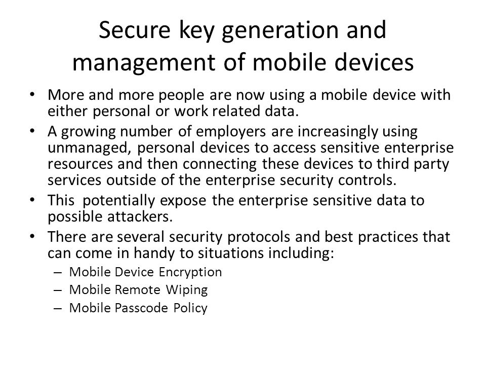 Secure key generation and management of mobile devices More and more people are now using a mobile device with either personal or work related data.