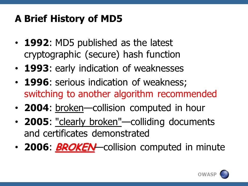 OWASP A Brief History of MD5 1992: MD5 published as the latest cryptographic (secure) hash function 1993: early indication of weaknesses 1996: serious indication of weakness; switching to another algorithm recommended 2004: broken—collision computed in hour 2005: clearly broken —colliding documents and certificates demonstrated BROKEN 2006: BROKEN —collision computed in minute