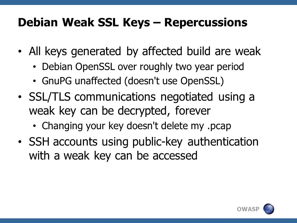 OWASP Debian Weak SSL Keys – Repercussions All keys generated by affected build are weak Debian OpenSSL over roughly two year period GnuPG unaffected (doesn t use OpenSSL) SSL/TLS communications negotiated using a weak key can be decrypted, forever Changing your key doesn t delete my.pcap SSH accounts using public-key authentication with a weak key can be accessed