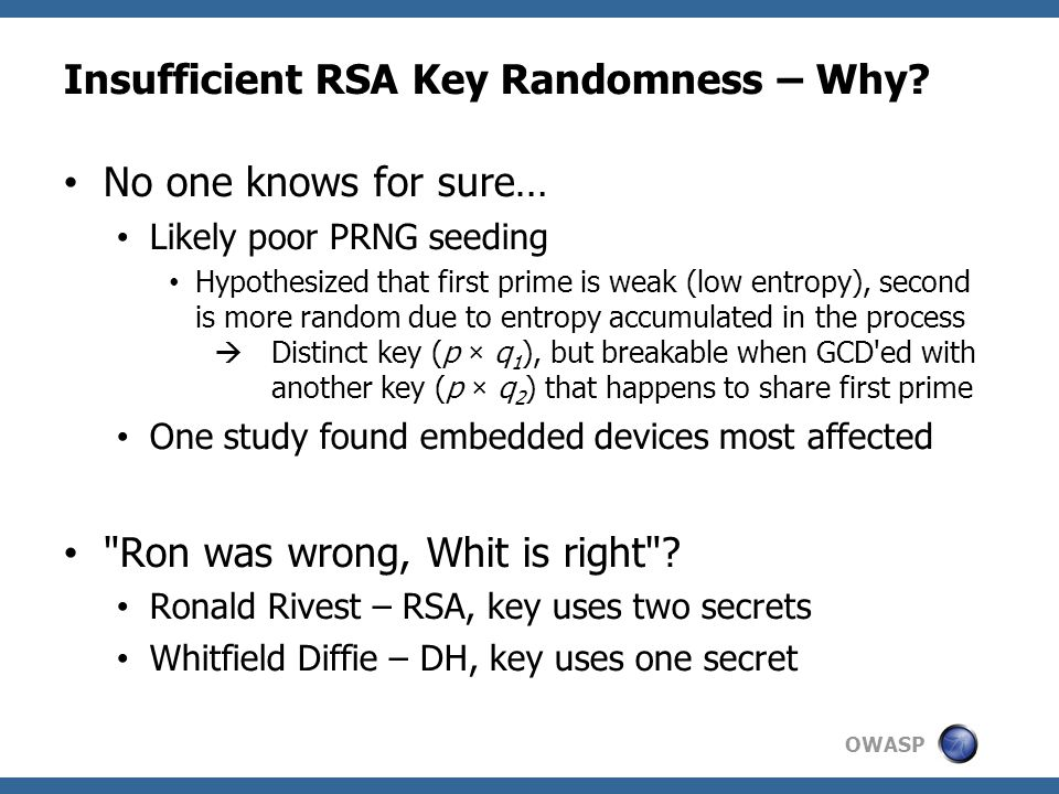 OWASP Insufficient RSA Key Randomness – Why? No one knows for sure… Likely poor PRNG seeding Hypothesized that first prime is weak (low entropy), seco