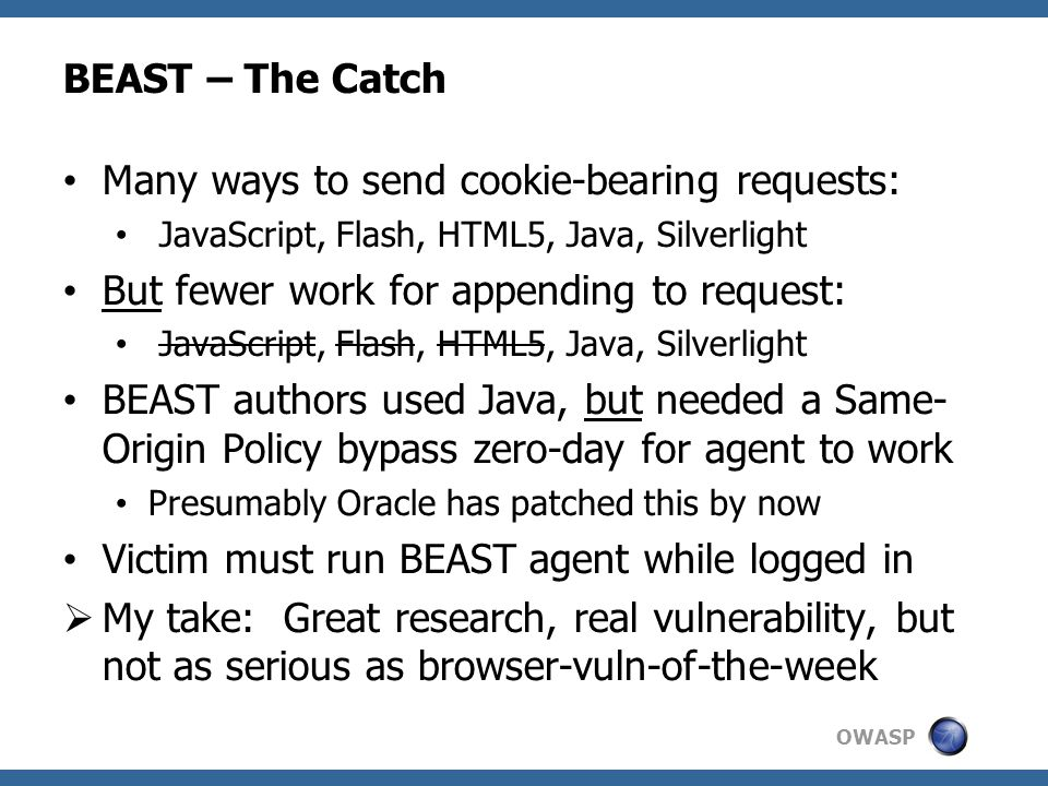 OWASP BEAST – The Catch Many ways to send cookie-bearing requests: JavaScript, Flash, HTML5, Java, Silverlight But fewer work for appending to request: JavaScript, Flash, HTML5, Java, Silverlight BEAST authors used Java, but needed a Same- Origin Policy bypass zero-day for agent to work Presumably Oracle has patched this by now Victim must run BEAST agent while logged in  My take: Great research, real vulnerability, but not as serious as browser-vuln-of-the-week