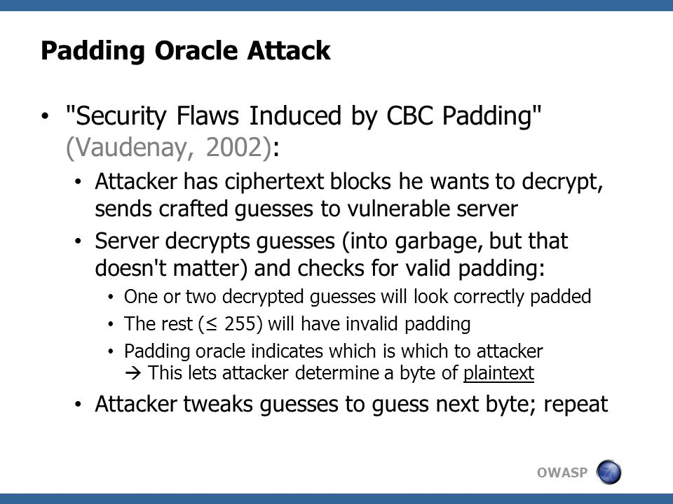 OWASP Padding Oracle Attack Security Flaws Induced by CBC Padding (Vaudenay, 2002): Attacker has ciphertext blocks he wants to decrypt, sends crafted guesses to vulnerable server Server decrypts guesses (into garbage, but that doesn t matter) and checks for valid padding: One or two decrypted guesses will look correctly padded The rest (≤ 255) will have invalid padding Padding oracle indicates which is which to attacker  This lets attacker determine a byte of plaintext Attacker tweaks guesses to guess next byte; repeat