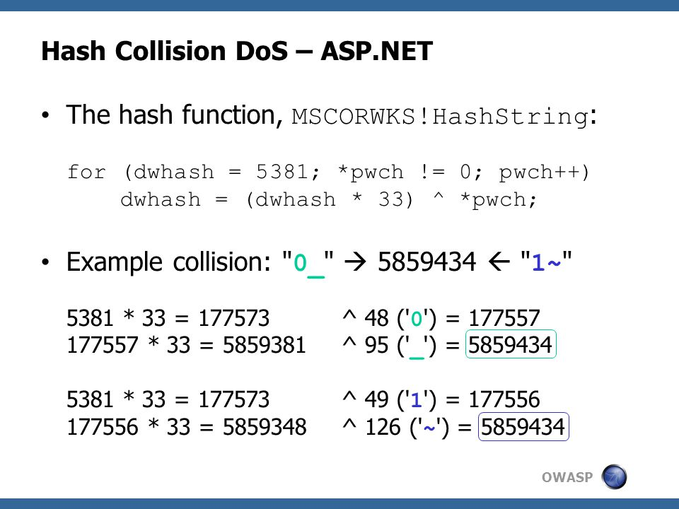 OWASP Hash Collision DoS – ASP.NET The hash function, MSCORWKS!HashString : for (dwhash = 5381; *pwch != 0; pwch++) dwhash = (dwhash * 33) ^ *pwch; Example collision: 0_  5859434  1~ 5381 * 33 = 177573^ 48 ( 0 ) = 177557 177557 * 33 = 5859381^ 95 ( _ ) = 5859434 5381 * 33 = 177573^ 49 ( 1 ) = 177556 177556 * 33 = 5859348^ 126 ( ~ ) = 5859434