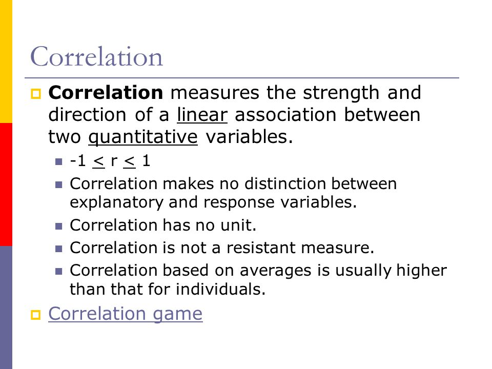 Correlation  Correlation measures the strength and direction of a linear association between two quantitative variables.