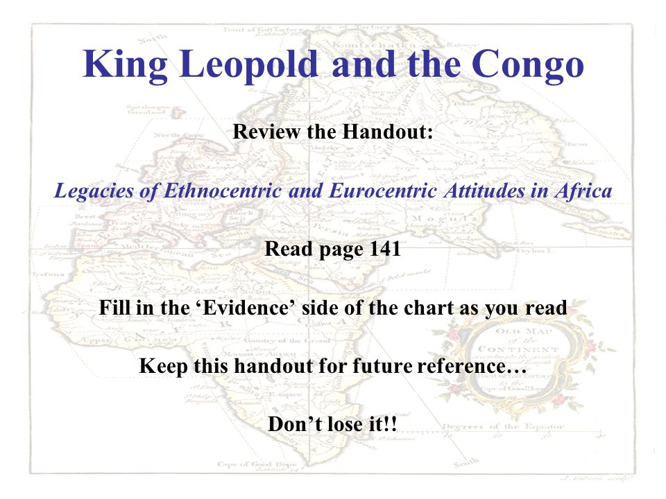 King Leopold and the Congo Review the Handout: Legacies of Ethnocentric and Eurocentric Attitudes in Africa Read page 141 Fill in the 'Evidence' side of the chart as you read Keep this handout for future reference… Don't lose it!!
