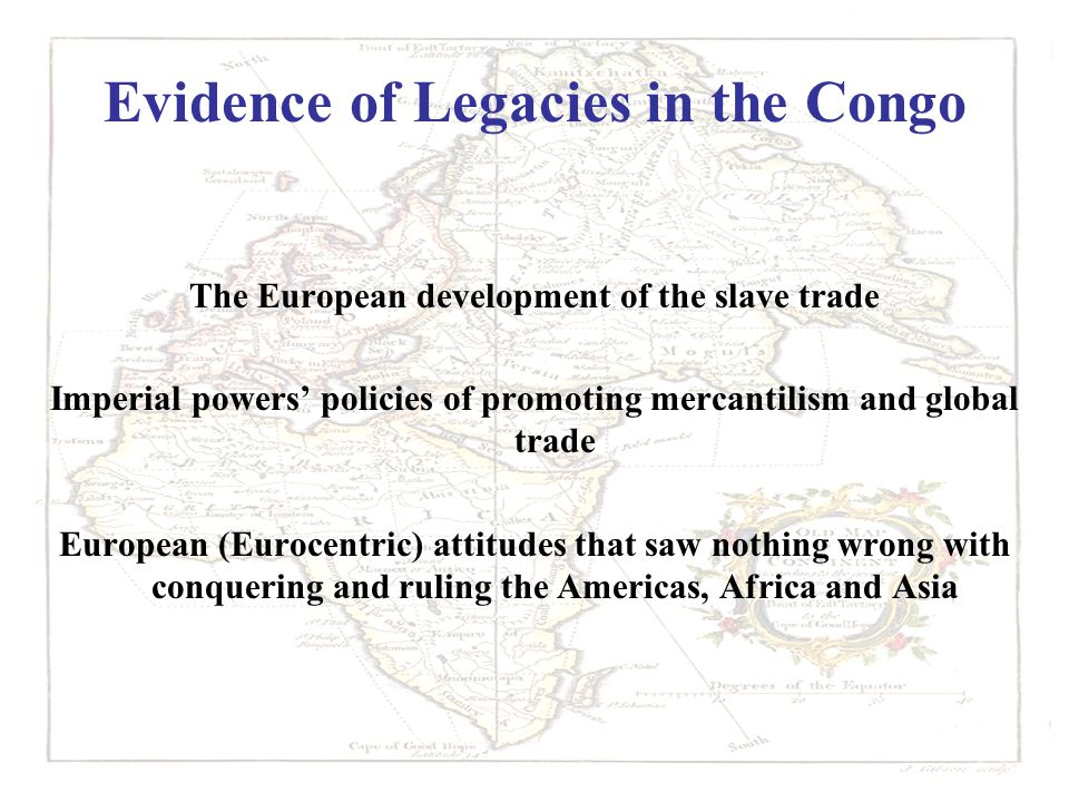 Evidence of Legacies in the Congo The European development of the slave trade Imperial powers' policies of promoting mercantilism and global trade European (Eurocentric) attitudes that saw nothing wrong with conquering and ruling the Americas, Africa and Asia