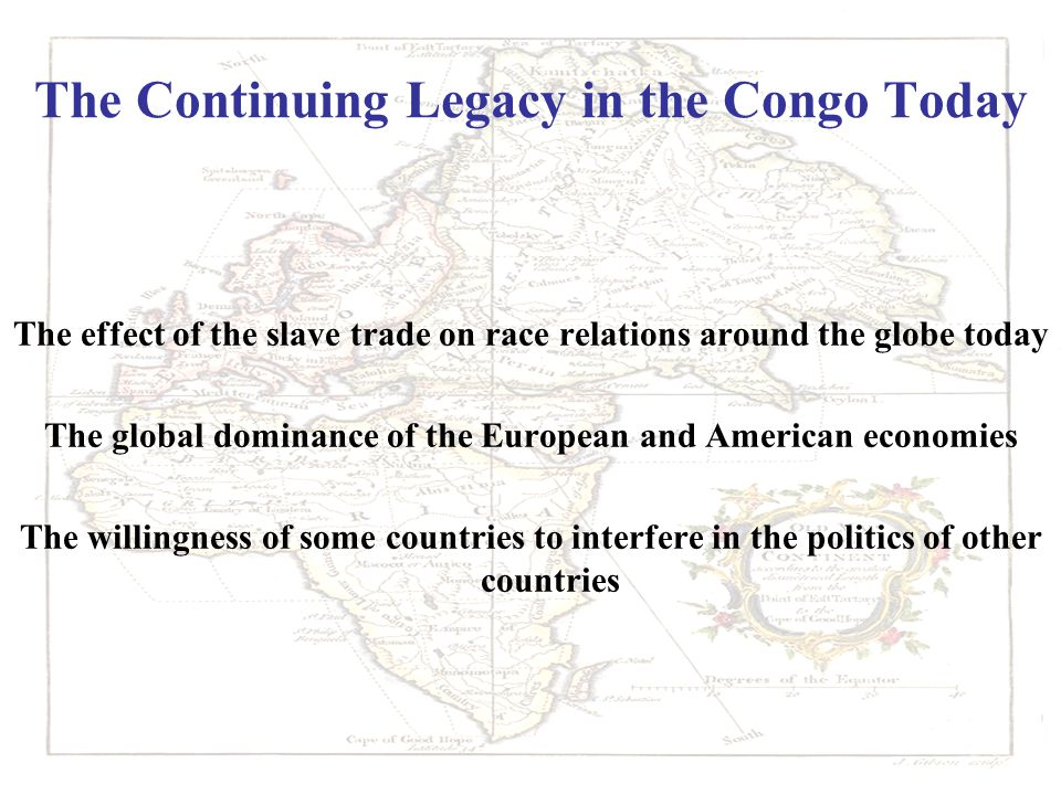 The Continuing Legacy in the Congo Today The effect of the slave trade on race relations around the globe today The global dominance of the European and American economies The willingness of some countries to interfere in the politics of other countries