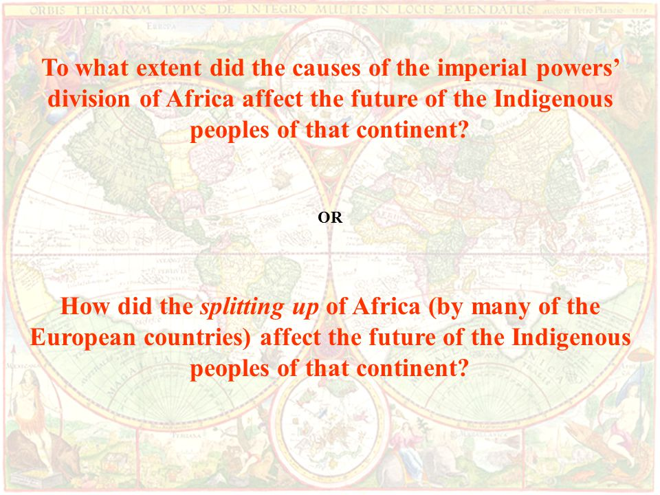 To what extent did the causes of the imperial powers' division of Africa affect the future of the Indigenous peoples of that continent.