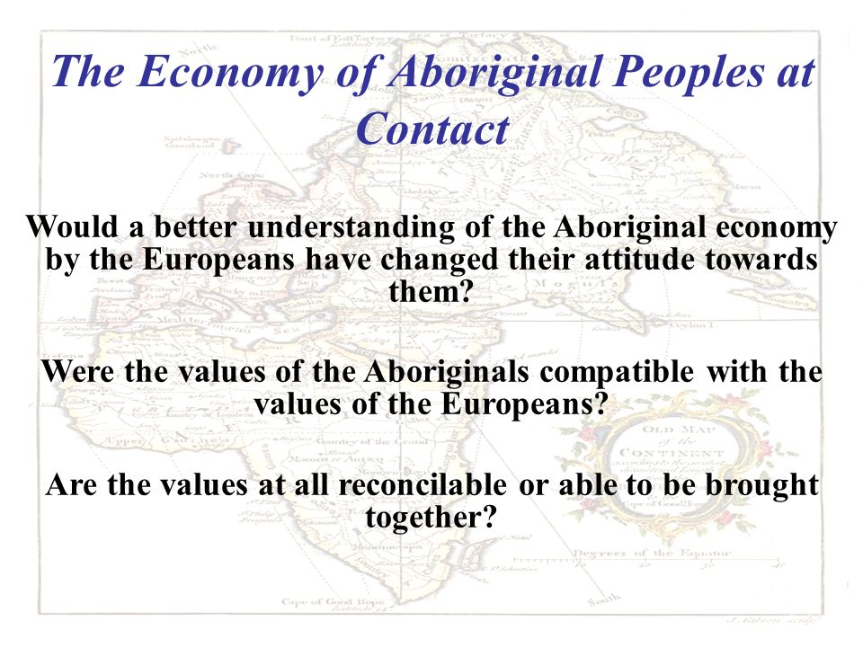 The Economy of Aboriginal Peoples at Contact Would a better understanding of the Aboriginal economy by the Europeans have changed their attitude towards them.