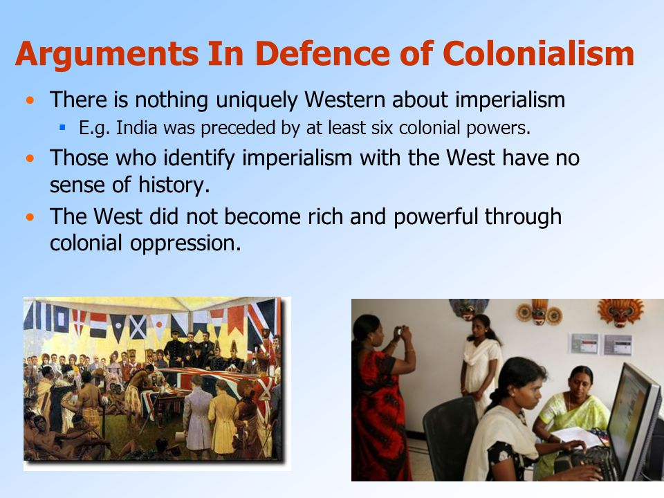 Criticisms of imperialism Colonialism as a Theory of oppression: Colonialism is a distinctly western evil The West became rich and the colonies became