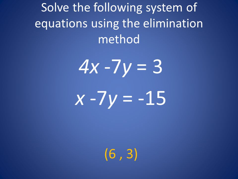 Solve the following system of equations using the elimination method 4x -7y = 3 x -7y = -15 (6, 3)