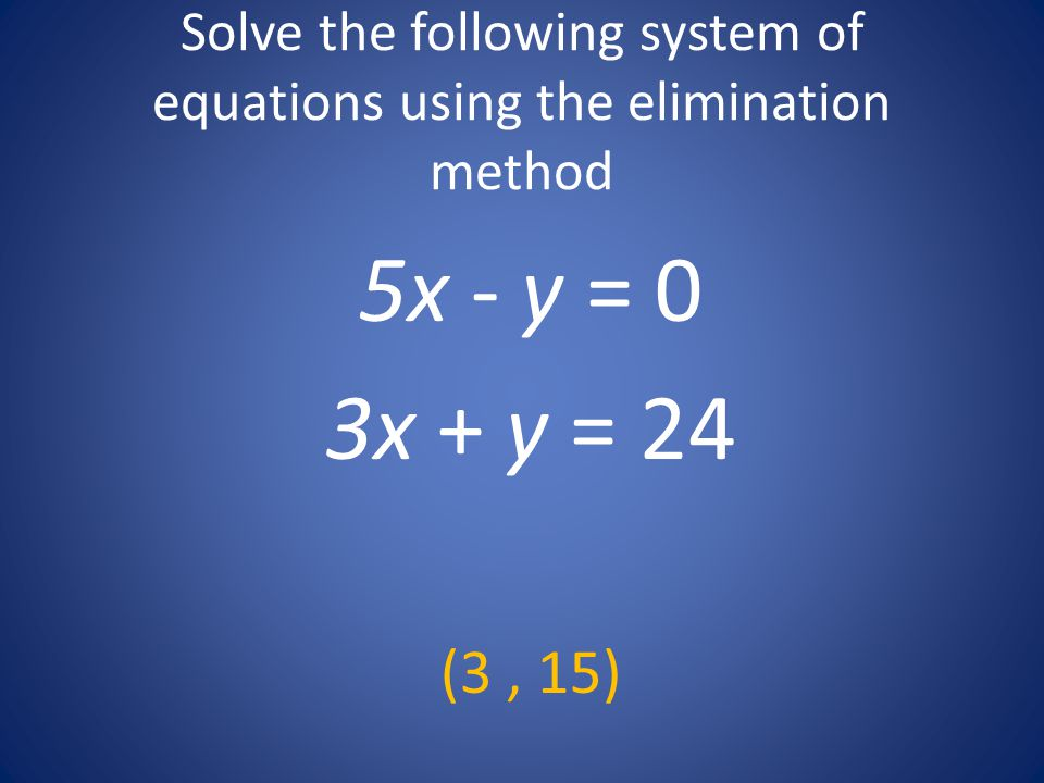 Solve the following system of equations using the elimination method 5x - y = 0 3x + y = 24 (3, 15)