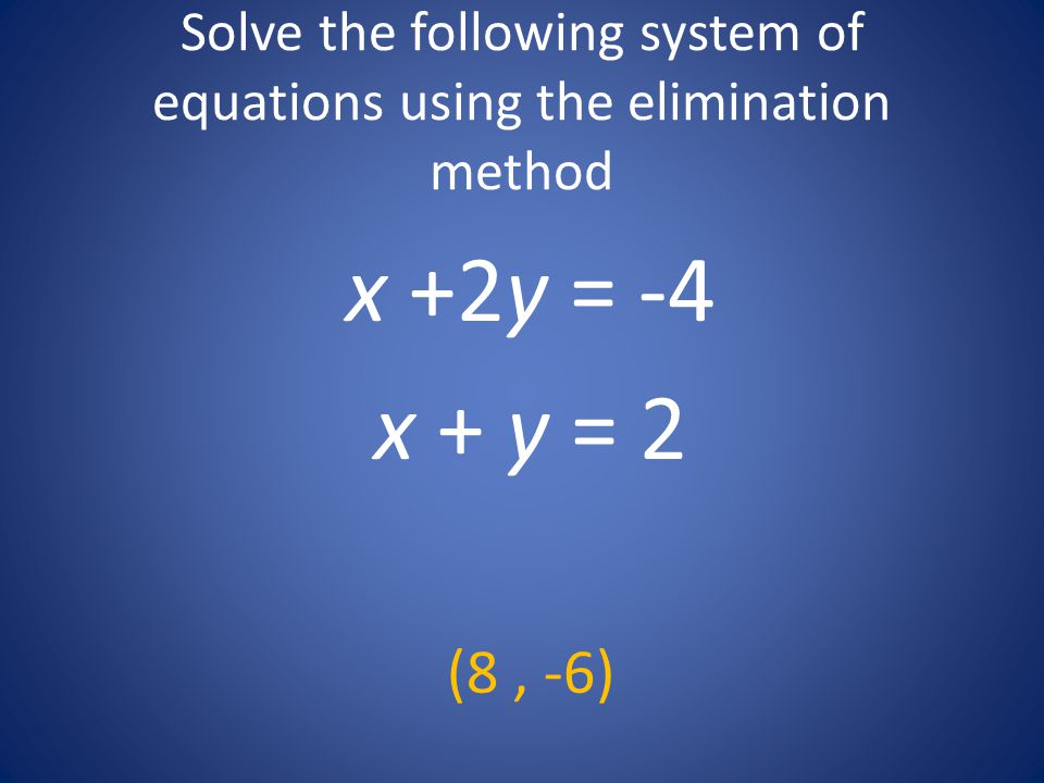 Solve the following system of equations using the elimination method x +2y = -4 x + y = 2 (8, -6)