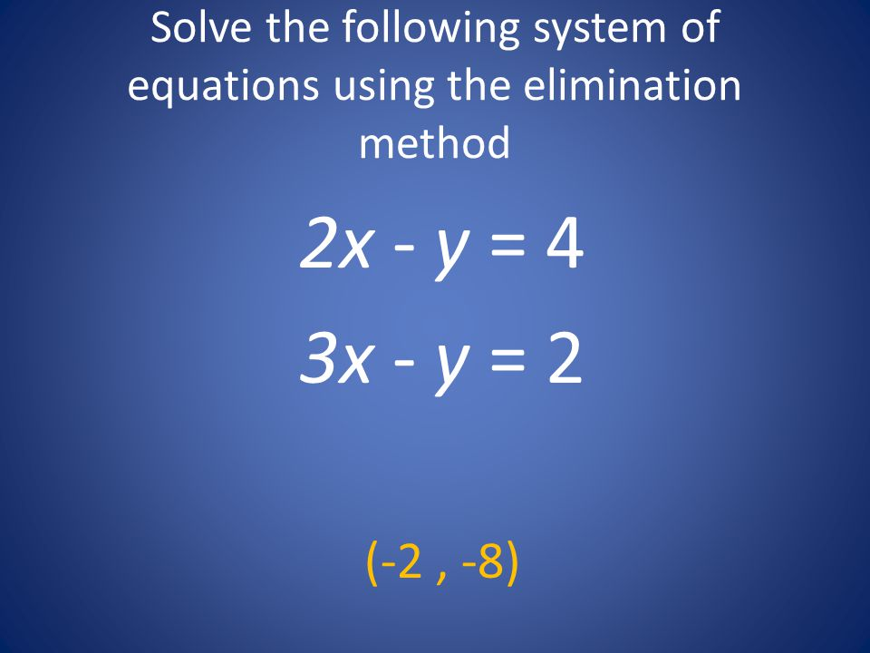 Solve the following system of equations using the elimination method 2x - y = 4 3x - y = 2 (-2, -8)