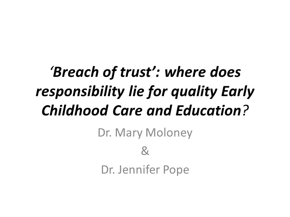 'Breach of trust': where does responsibility lie for quality Early Childhood Care and Education? Dr. Mary Moloney & Dr. Jennifer Pope