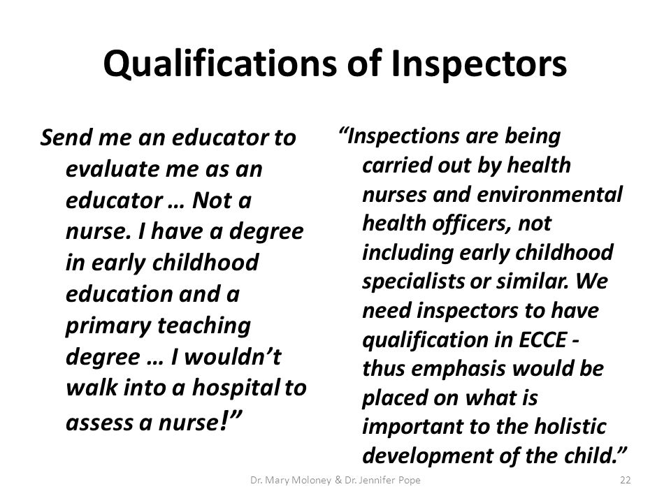 Qualifications of Inspectors Send me an educator to evaluate me as an educator … Not a nurse. I have a degree in early childhood education and a prima
