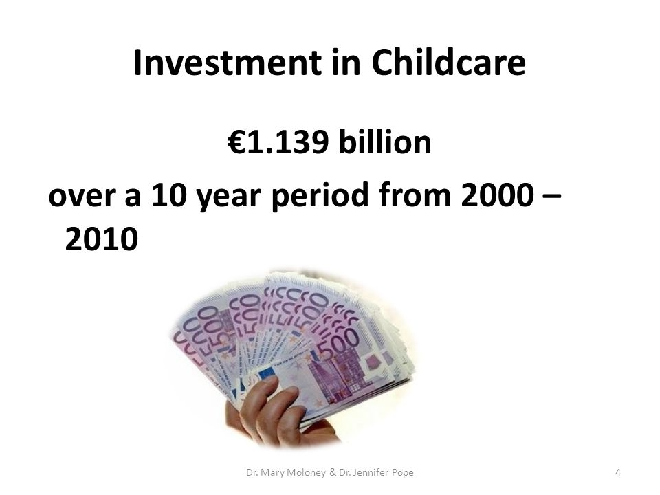 Investment in Childcare €1.139 billion over a 10 year period from 2000 – 2010 4Dr. Mary Moloney & Dr. Jennifer Pope