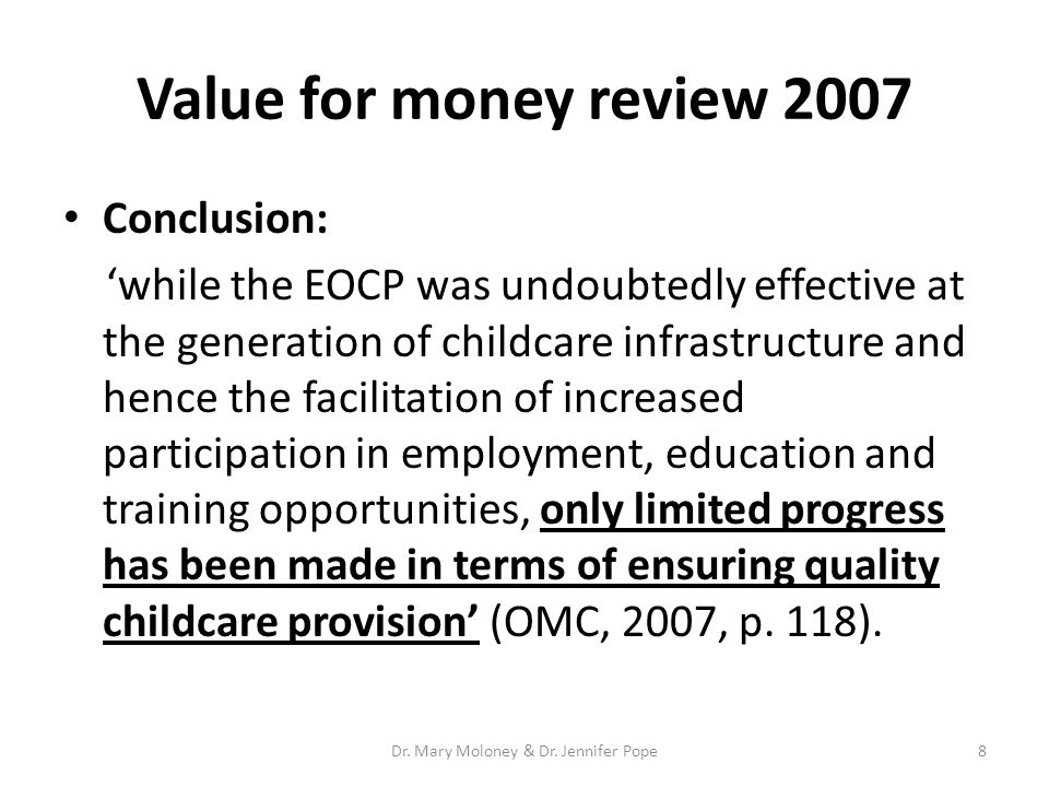 Value for money review 2007 Conclusion: 'while the EOCP was undoubtedly effective at the generation of childcare infrastructure and hence the facilitation of increased participation in employment, education and training opportunities, only limited progress has been made in terms of ensuring quality childcare provision' (OMC, 2007, p.