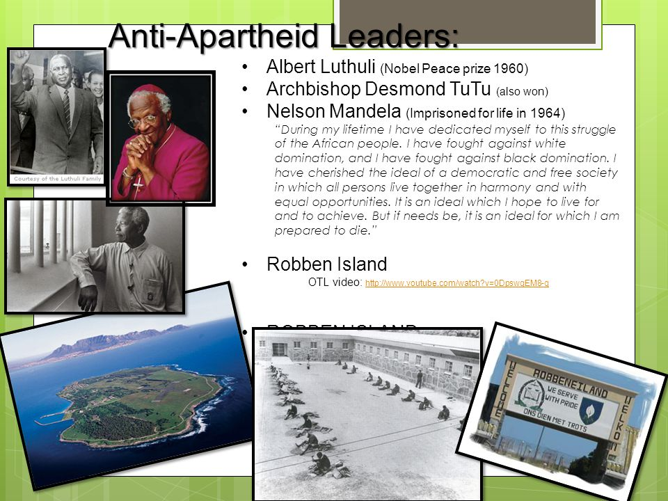 "Anti-Apartheid Leaders: Albert Luthuli (Nobel Peace prize 1960) Archbishop Desmond TuTu (also won) Nelson Mandela (Imprisoned for life in 1964) ""Durin"