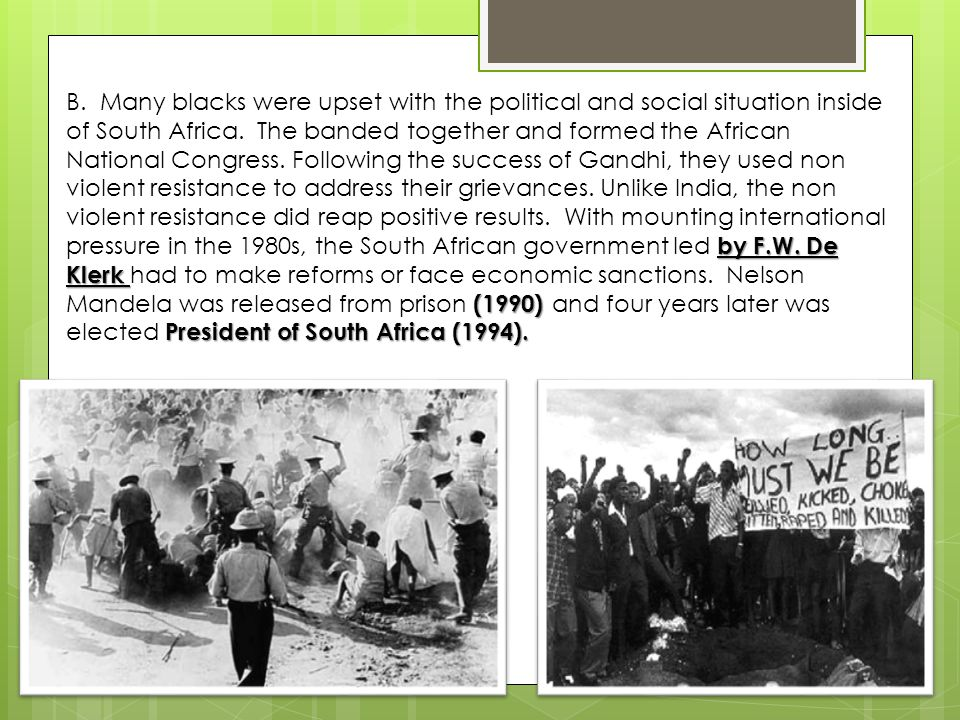 by F.W. De Klerk (1990) President of South Africa (1994). B. Many blacks were upset with the political and social situation inside of South Africa. Th