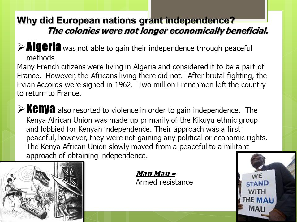 Why did European nations grant independence? The colonies were not longer economically beneficial.  Algeria was not able to gain their independence t