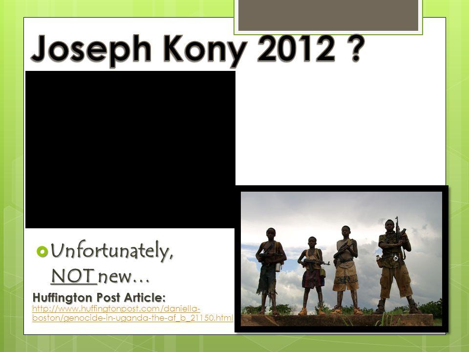  Unfortunately, NOT new… NOT new… Huffington Post Article: Huffington Post Article: http://www.huffingtonpost.com/daniella- boston/genocide-in-uganda-the-af_b_21150.html http://www.huffingtonpost.com/daniella- boston/genocide-in-uganda-the-af_b_21150.html
