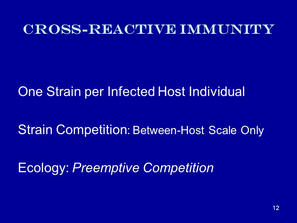 Cross-reactive Immunity One Strain per Infected Host Individual Strain Competition : Between-Host Scale Only Ecology: Preemptive Competition 12
