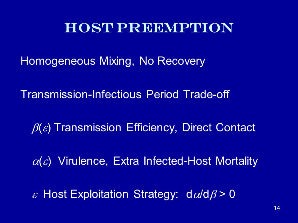 Host Preemption Homogeneous Mixing, No Recovery Transmission-Infectious Period Trade-off  (  ) Transmission Efficiency, Direct Contact  (  ) Virulence, Extra Infected-Host Mortality  Host Exploitation Strategy: d  /d  > 0 14
