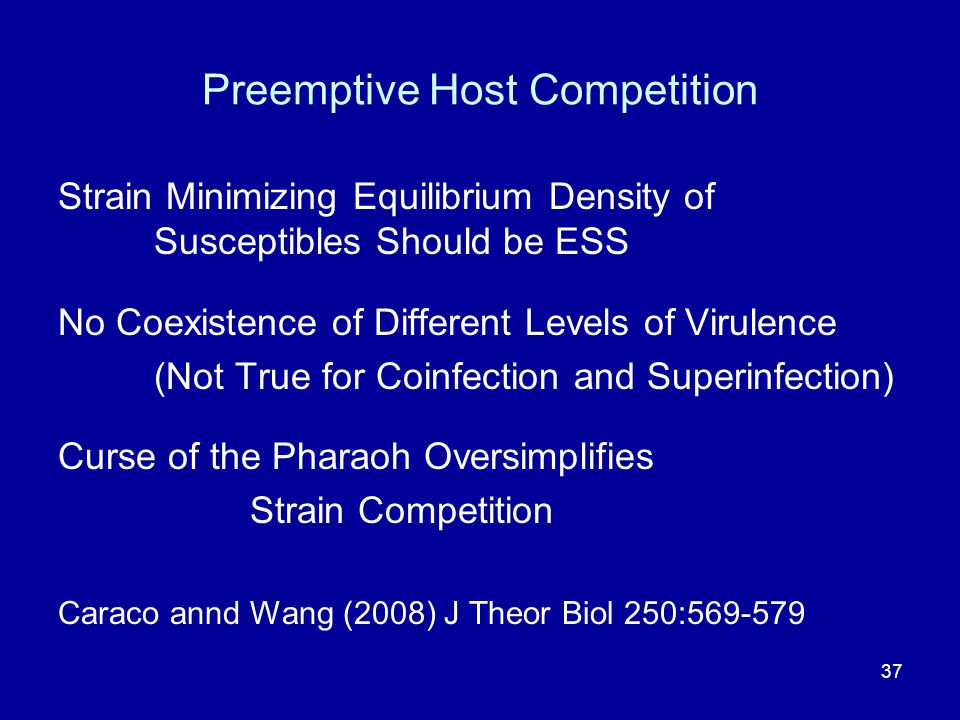 Preemptive Host Competition Strain Minimizing Equilibrium Density of Susceptibles Should be ESS No Coexistence of Different Levels of Virulence (Not True for Coinfection and Superinfection) Curse of the Pharaoh Oversimplifies Strain Competition Caraco annd Wang (2008) J Theor Biol 250:569-579 37