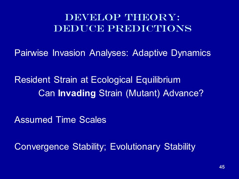 Develop Theory: Deduce Predictions Pairwise Invasion Analyses: Adaptive Dynamics Resident Strain at Ecological Equilibrium Can Invading Strain (Mutant) Advance.