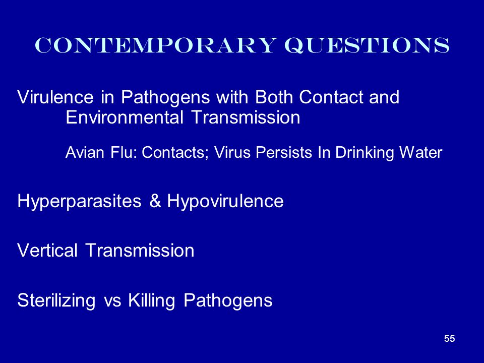 Contemporary Questions Virulence in Pathogens with Both Contact and Environmental Transmission Avian Flu: Contacts; Virus Persists In Drinking Water Hyperparasites & Hypovirulence Vertical Transmission Sterilizing vs Killing Pathogens 55