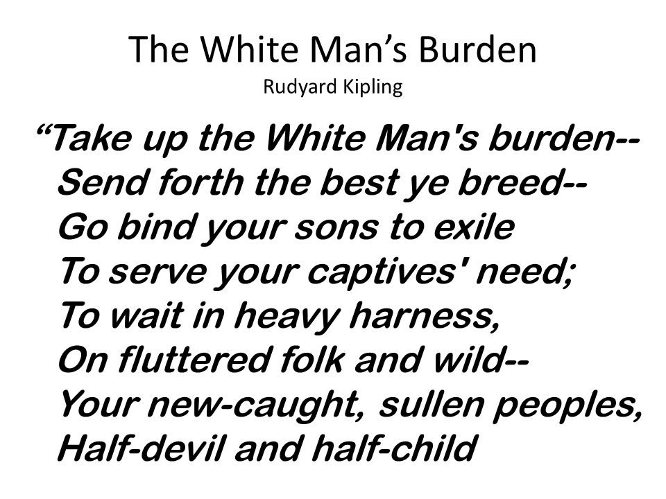"""The White Man's Burden Rudyard Kipling """"Take up the White Man's burden-- Send forth the best ye breed-- Go bind your sons to exile To serve your capti"""