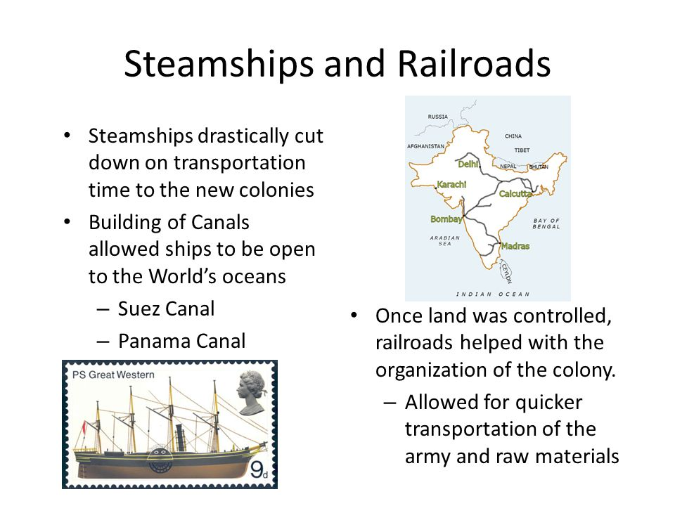 Steamships and Railroads Steamships drastically cut down on transportation time to the new colonies Building of Canals allowed ships to be open to the