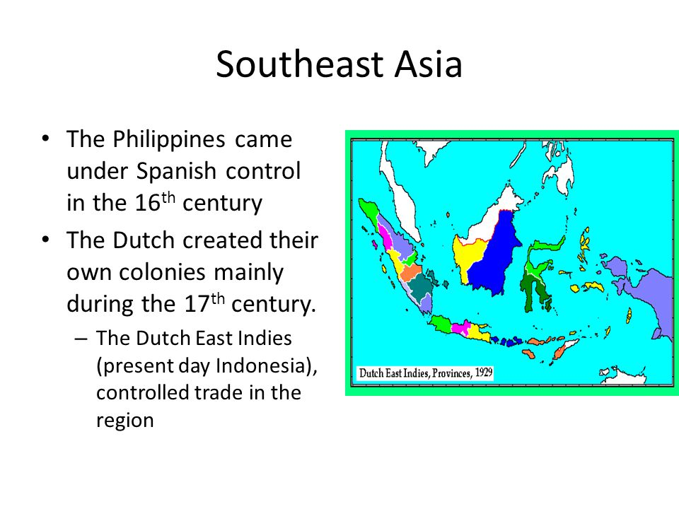 Southeast Asia The Philippines came under Spanish control in the 16 th century The Dutch created their own colonies mainly during the 17 th century.