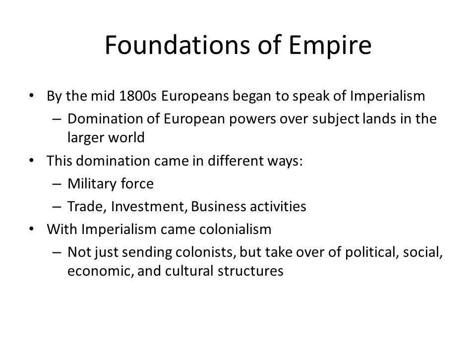 Foundations of Empire By the mid 1800s Europeans began to speak of Imperialism – Domination of European powers over subject lands in the larger world This domination came in different ways: – Military force – Trade, Investment, Business activities With Imperialism came colonialism – Not just sending colonists, but take over of political, social, economic, and cultural structures