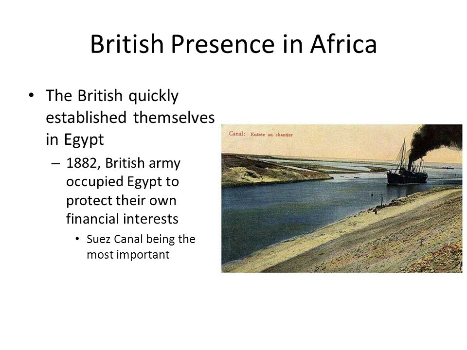 British Presence in Africa The British quickly established themselves in Egypt – 1882, British army occupied Egypt to protect their own financial interests Suez Canal being the most important