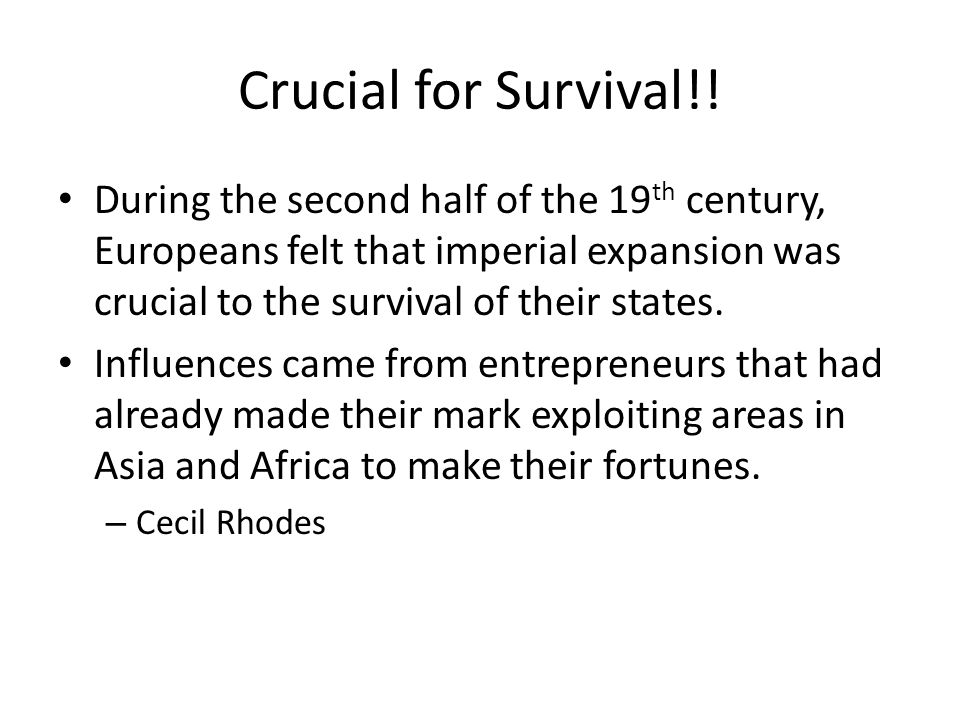 Crucial for Survival!! During the second half of the 19 th century, Europeans felt that imperial expansion was crucial to the survival of their states